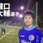 南葛SC TOPチーム選手インタビュー  【第23回】瀧口 大輔選手